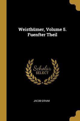 Weisthümer, Volume 5. Fuenfter Theil