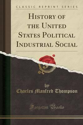 History of the United States Political Industrial Social (Classic Reprint)