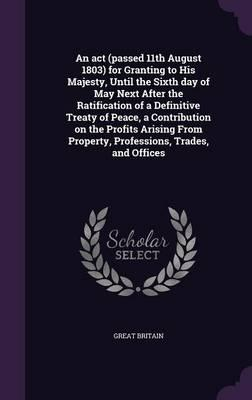 An ACT (Passed 11th August 1803) for Granting to His Majesty, Until the Sixth Day of May Next After the Ratification of a Definitive Treaty of Peace, ... Property, Professions, Trades, and Offices