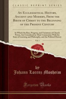 An Ecclesiastical History, Ancient and Modern, From the Birth of Christ to the Beginning of the Present Century, Vol. 1