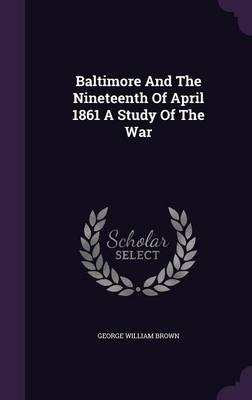 Baltimore and the Nineteenth of April 1861 a Study of the War