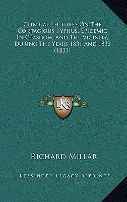 Clinical Lectures on the Contagious Typhus, Epidemic in Glasgow, and the Vicinity, During the Years 1831 and 1832 (1833)