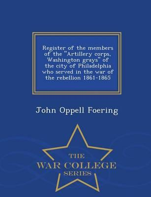 Register of the Members of the Artillery Corps, Washington Grays of the City of Philadelphia Who Served in the War of the Rebellion 1861-1865 - War College Series