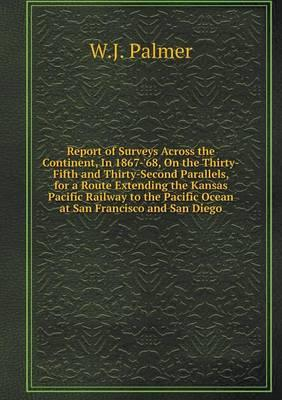 Report of Surveys Across the Continent, in 1867-'68, on the Thirty-Fifth and Thirty-Second Parallels, for a Route Extending the Kansas Pacific Railway ... Pacific Ocean at San Francisco and San Diego