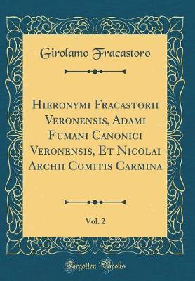 Hieronymi Fracastorii Veronensis, Adami Fumani Canonici Veronensis, Et Nicolai Archii Comitis Carmina, Vol. 2 (Classic Reprint)