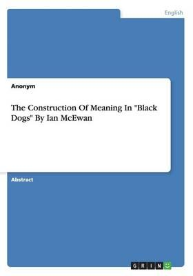 """The Construction Of Meaning In """"Black Dogs"""" ByIan McEwan"""