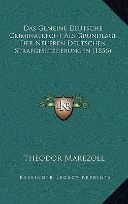 Das Gemeine Deutsche Criminalrecht ALS Grundlage Der Neueren Deutschen Strafgesetzgebungen (1856)