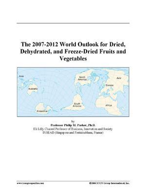The 2007-2012 World Outlook for Dried, Dehydrated, and Freeze-Dried Fruits and Vegetables