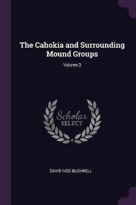 The Cahokia and Surrounding Mound Groups; Volume 3