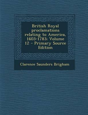 British Royal Proclamations Relating to America, 1603-1783; Volume 12 - Primary Source Edition