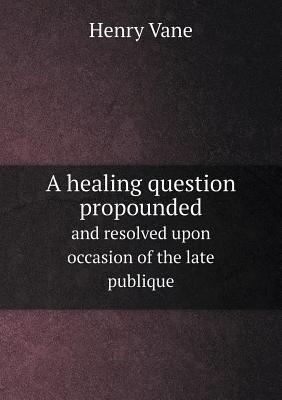 A Healing Question Propounded and Resolved Upon Occasion of the Late Publique