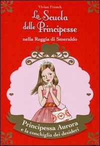 Principessa Aurora e la conchiglia dei desideri. La scuola delle principesse nella reggia di Smeraldo