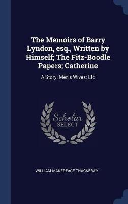 The Memoirs of Barry Lyndon, Esq., Written by Himself; The Fitz-Boodle Papers; Catherine