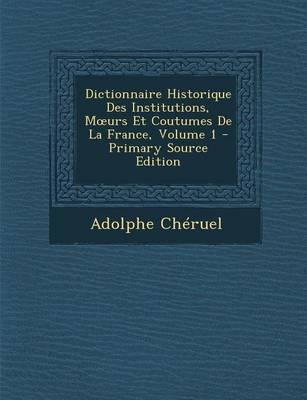 Dictionnaire Historique Des Institutions, M Urs Et Coutumes de La France, Volume 1 - Primary Source Edition