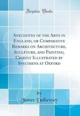 Anecdotes of the Arts in England, or Comparative Remarks on Architecture, Sculpture, and Painting, Chiefly Illustrated by Specimens at Oxford (Classic Reprint)