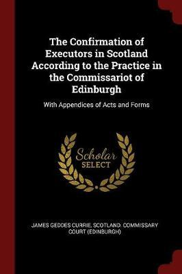 The Confirmation of Executors in Scotland According to the Practice in the Commissariot of Edinburgh