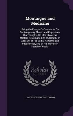 Montaigne and Medicine; Being the Essayist's Comments on Contemporary Physic and Physicians; His Thoughts on Many Material Matters Relating to Life ... and of His Travels in Search of Health