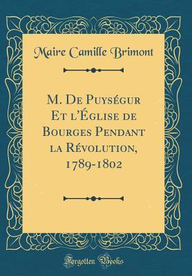 M. De Puységur Et l'Église de Bourges Pendant la Révolution, 1789-1802 (Classic Reprint)