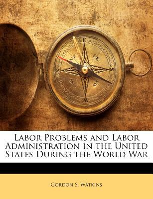 Labor Problems and Labor Administration in the United States During the World War