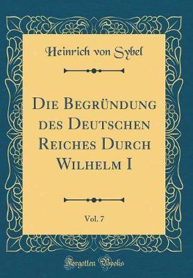 Die Begründung des Deutschen Reiches Durch Wilhelm I, Vol. 7 (Classic Reprint)