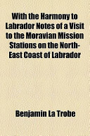 With the Harmony to Labrador Notes of a Visit to the Moravian Mission Stations on the North-East Coast of Labrador