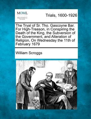 The Tryal of Sr. Tho. Gascoyne Bar. for High-Treason, in Conspiring the Death of the King, the Subversion of the Government, and Alteration of Religion, on Wednesday the 11th of February 1679