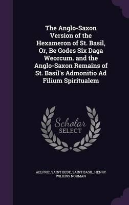The Anglo-Saxon Version of the Hexameron of St. Basil, Or, Be Godes Six Daga Weorcum. and the Anglo-Saxon Remains of St. Basil's Admonitio Ad Filium Spiritualem
