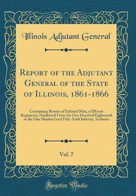 Report of the Adjutant General of the State of Illinois, 1861-1866, Vol. 7