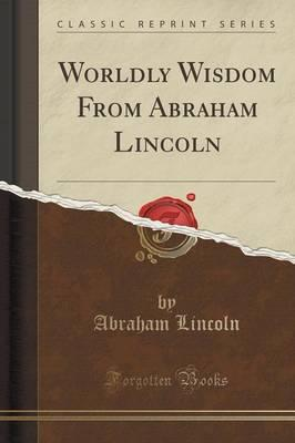 Worldly Wisdom from Abraham Lincoln (Classic Reprint)
