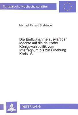 Die Einflußnahme auswärtiger Mächte auf die deutsche Königswahlpolitik vom Interregnum bis zur Erhebung Karls IV