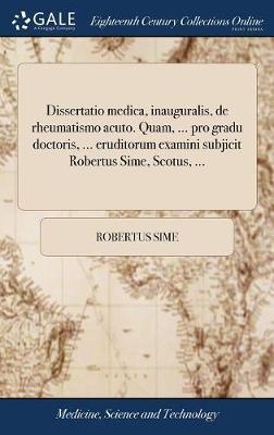 Dissertatio Medica, Inauguralis, de Rheumatismo Acuto. Quam, ... Pro Gradu Doctoris, ... Eruditorum Examini Subjicit Robertus Sime, Scotus, ...