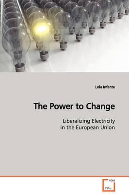 The Power to Change Liberalizing Electricity in the European Union