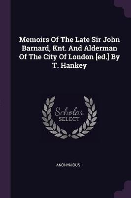 Memoirs of the Late Sir John Barnard, Knt. and Alderman of the City of London [ed.] by T. Hankey