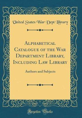 Alphabetical Catalogue of the War Department Library, Including Law Library