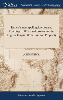 Entick's new Spelling Dictionary, Teaching to Write and Pronounce the English Tongue With Ease and Propriety