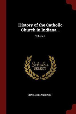 History of the Catholic Church in Indiana ..; Volume 1