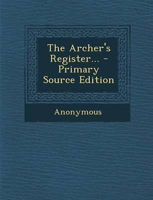 The Archer's Register... - Primary Source Edition