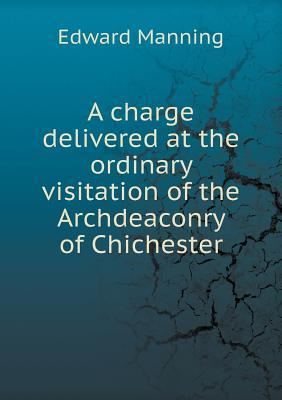 A Charge Delivered at the Ordinary Visitation of the Archdeaconry of Chichester