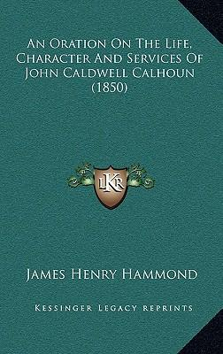 An Oration on the Life, Character and Services of John Caldwell Calhoun (1850)
