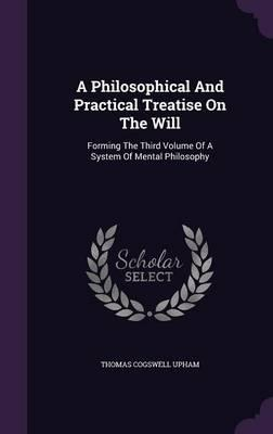 A Philosophical and Practical Treatise on the Will