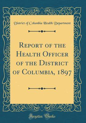 Report of the Health Officer of the District of Columbia, 1897 (Classic Reprint)