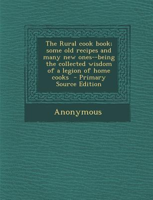 The Rural Cook Book; Some Old Recipes and Many New Ones--Being the Collected Wisdom of a Legion of Home Cooks