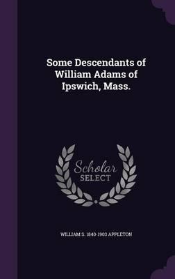 Some Descendants of William Adams of Ipswich, Mass.