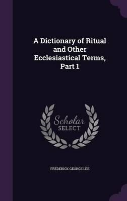 A Dictionary of Ritual and Other Ecclesiastical Terms, Part 1