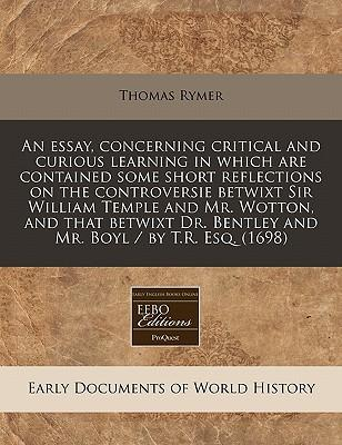 An Essay, Concerning Critical and Curious Learning in Which Are Contained Some Short Reflections on the Controversie Betwixt Sir William Temple and Bentley and Mr. Boyl/By T.R. Esq. (1698)