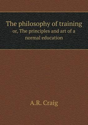 The Philosophy of Training Or, the Principles and Art of a Normal Education
