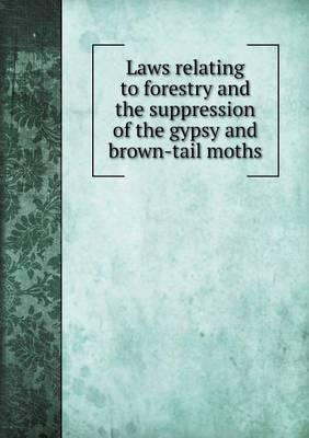 Laws Relating to Forestry and the Suppression of the Gypsy and Brown-Tail Moths
