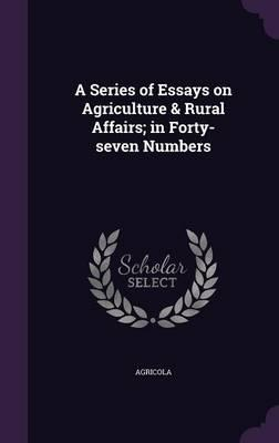 A Series of Essays on Agriculture & Rural Affairs; In Forty-Seven Numbers
