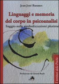 Linguaggi e memoria del corpo in psicoanalisi. Saggio sulle simbolizzazioni plurime