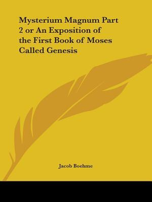 Mysterium Magnum or an Exposition of the First Book of Moses Called Genesis